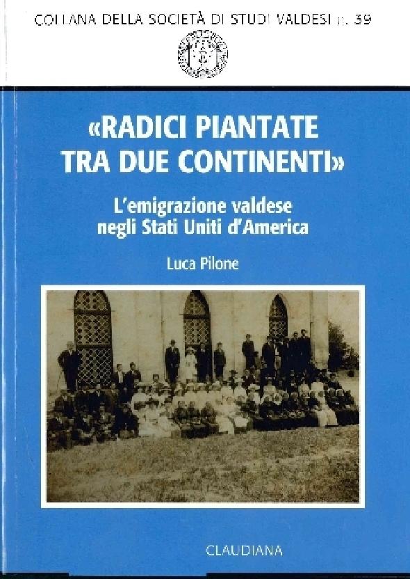 39. Luca Pilone, «Radici piantate tra due continenti». L'emigrazione valdese negli Stati Uniti d'America, 2016