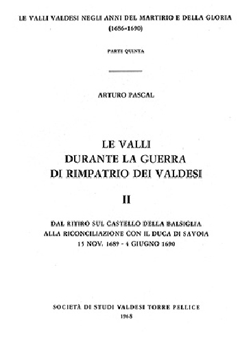 N.1F Arturo Pascal, Le Valli durante la guerra del rimpatrio dei valdesi 1689-1690 Vol. 2 (parte 2)<br />«Dal ritiro sul castello della Balsiglia alla riconciliazione con il duca di Savoia - 15 nov. 1689 - 4 giu. 1690»